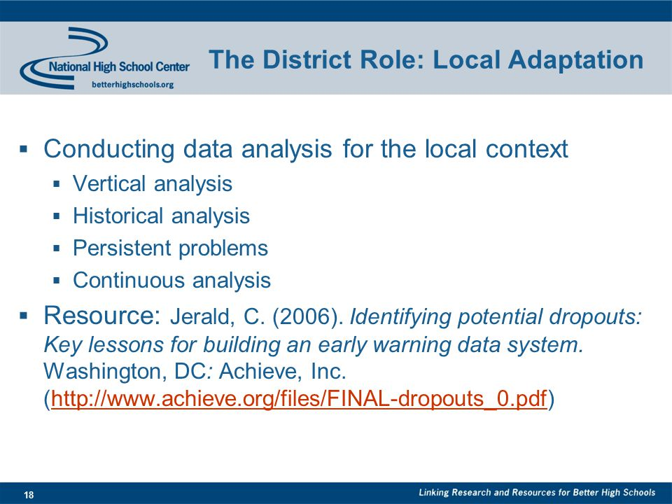 18 The District Role: Local Adaptation  Conducting data analysis for the local context  Vertical analysis  Historical analysis  Persistent problems  Continuous analysis  Resource: Jerald, C.