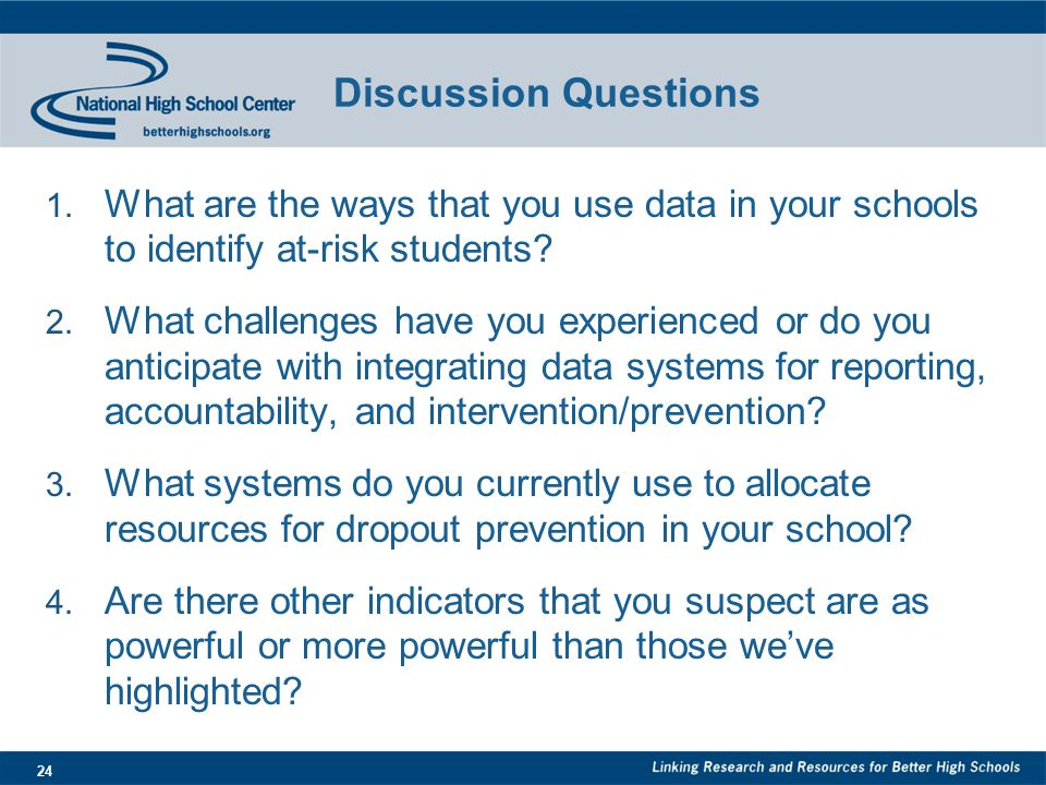 24 Discussion Questions 1. What are the ways that you use data in your schools to identify at-risk students? 2. What challenges have you experienced o
