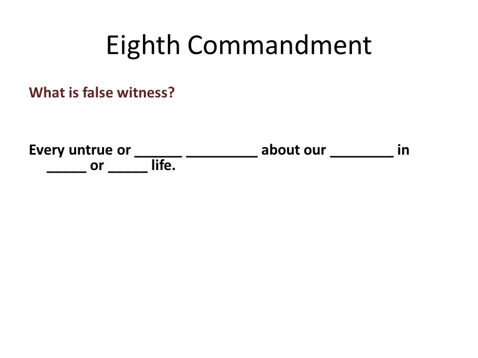 What is false witness. Every untrue or ______ _________ about our ________ in _____ or _____ life.