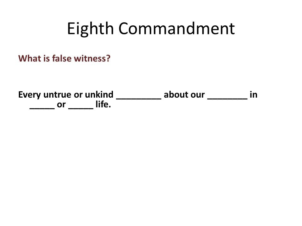 What is false witness. Every untrue or unkind _________ about our ________ in _____ or _____ life.