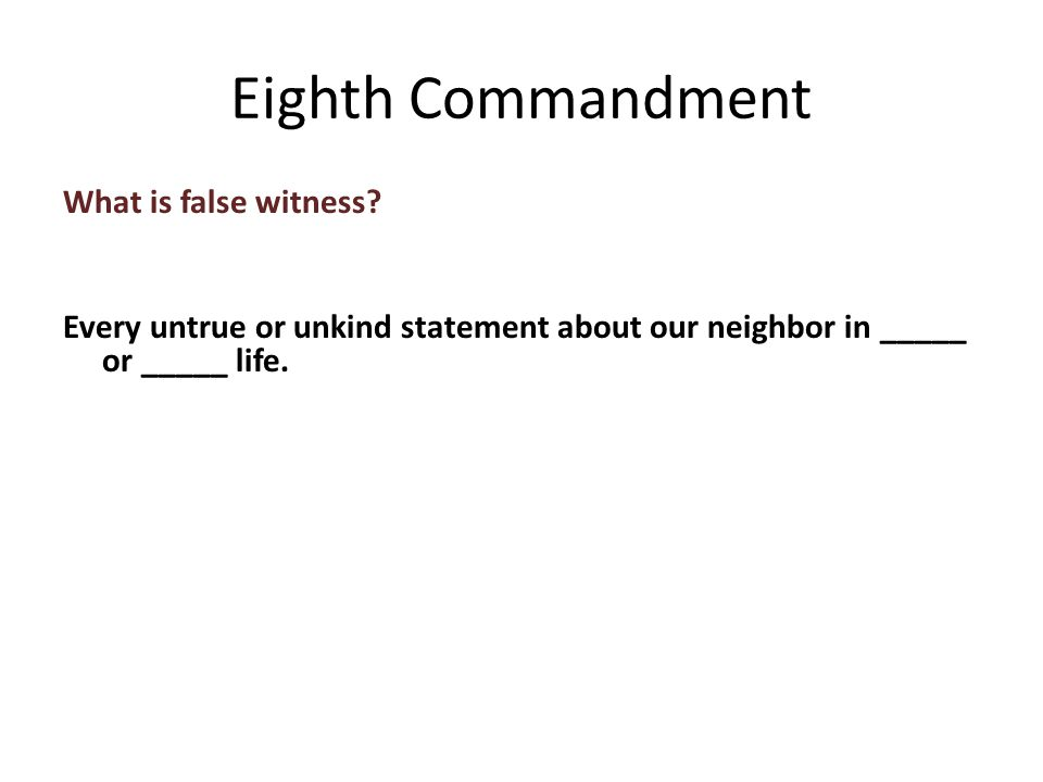 What is false witness. Every untrue or unkind statement about our neighbor in _____ or _____ life.
