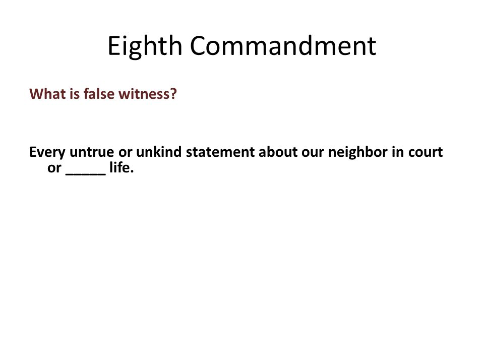 What is false witness. Every untrue or unkind statement about our neighbor in court or _____ life.