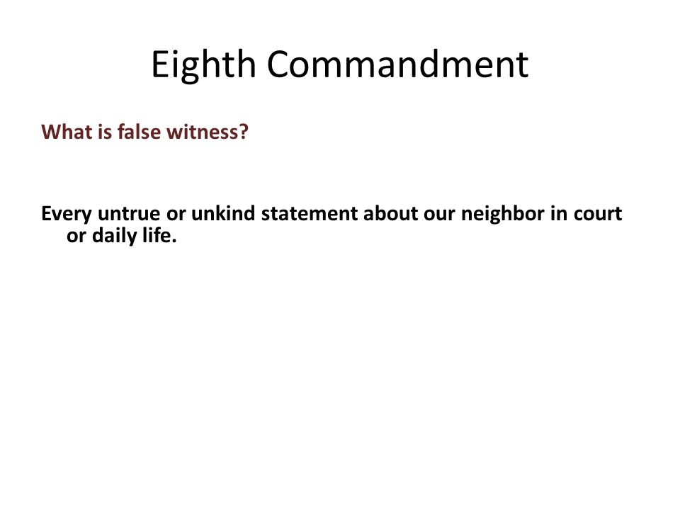 What is false witness. Every untrue or unkind statement about our neighbor in court or daily life.
