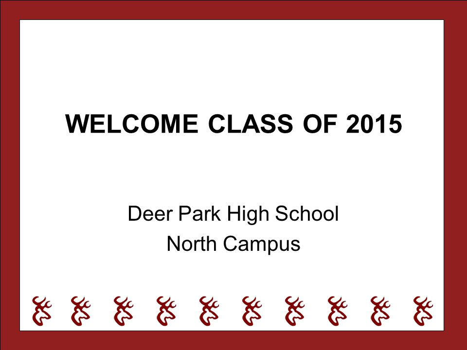 WELCOME CLASS OF 2015 Deer Park High School North Campus