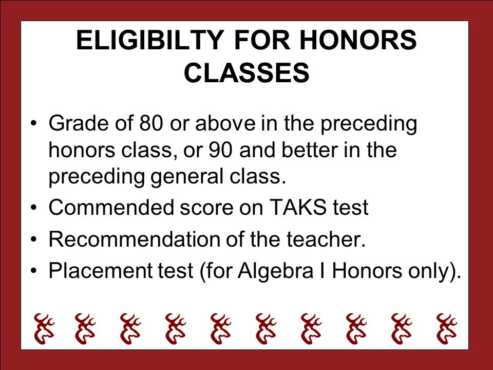 ELIGIBILTY FOR HONORS CLASSES Grade of 80 or above in the preceding honors class, or 90 and better in the preceding general class. Commended score on