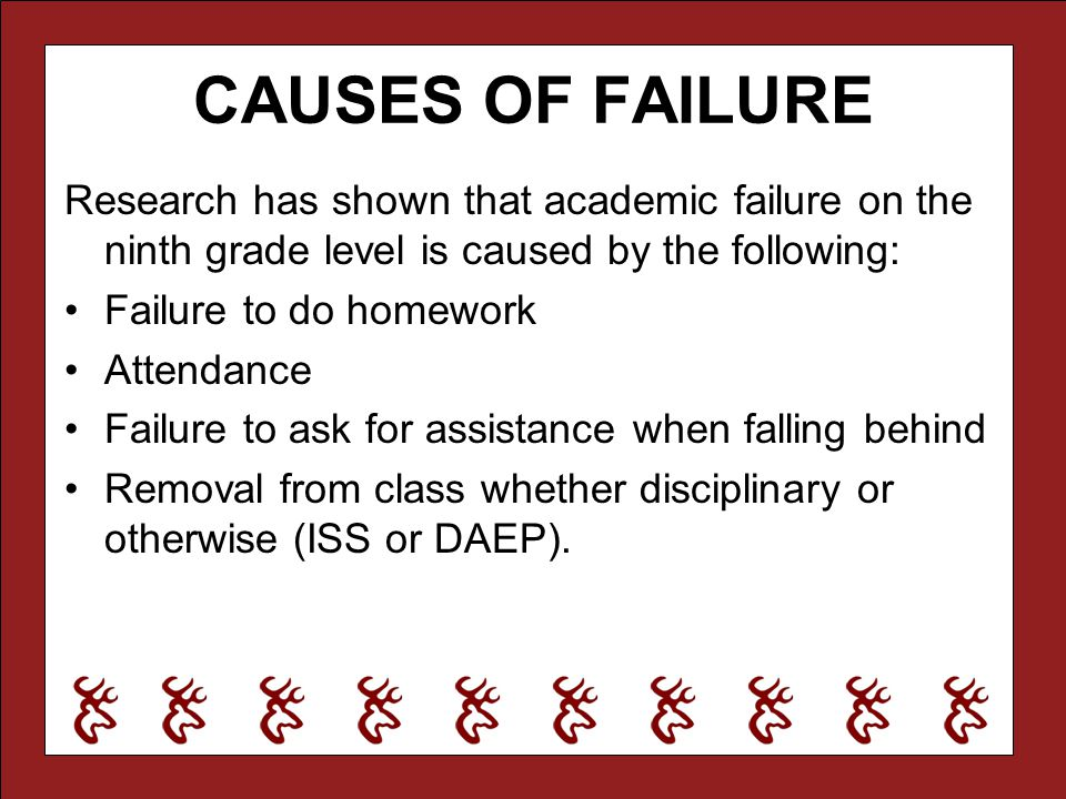 CAUSES OF FAILURE Research has shown that academic failure on the ninth grade level is caused by the following: Failure to do homework Attendance Fail