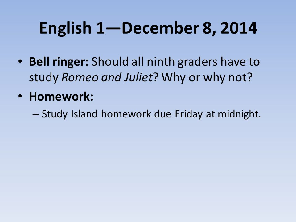 English 1—December 8, 2014 Bell ringer: Should all ninth graders have to study Romeo and Juliet? Why or why not? Homework: – Study Island homework due