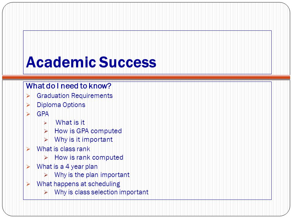Academic Success What do I need to know?  Graduation Requirements  Diploma Options  GPA  What is it  How is GPA computed  Why is it important 