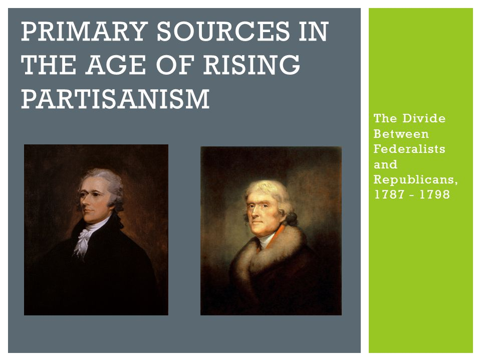 The Divide Between Federalists and Republicans, 1787 - 1798 PRIMARY SOURCES IN THE AGE OF RISING PARTISANISM