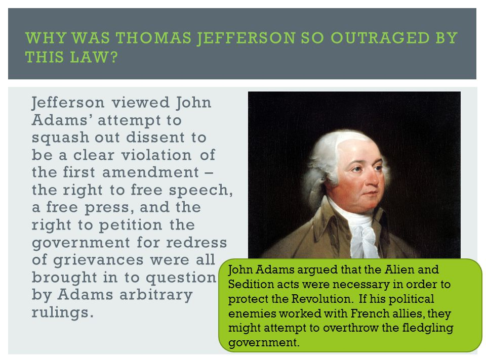 Jefferson viewed John Adams' attempt to squash out dissent to be a clear violation of the first amendment – the right to free speech, a free press, and the right to petition the government for redress of grievances were all brought in to question by Adams arbitrary rulings.