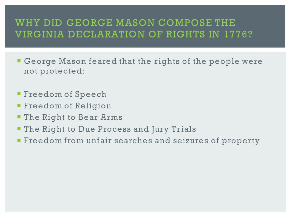  George Mason feared that the rights of the people were not protected:  Freedom of Speech  Freedom of Religion  The Right to Bear Arms  The Right to Due Process and Jury Trials  Freedom from unfair searches and seizures of property WHY DID GEORGE MASON COMPOSE THE VIRGINIA DECLARATION OF RIGHTS IN 1776