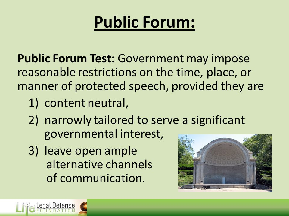 Public Forum: Public Forum Test: Government may impose reasonable restrictions on the time, place, or manner of protected speech, provided they are 1)content neutral, 2)narrowly tailored to serve a significant governmental interest, 3)leave open ample alternative channels of communication.