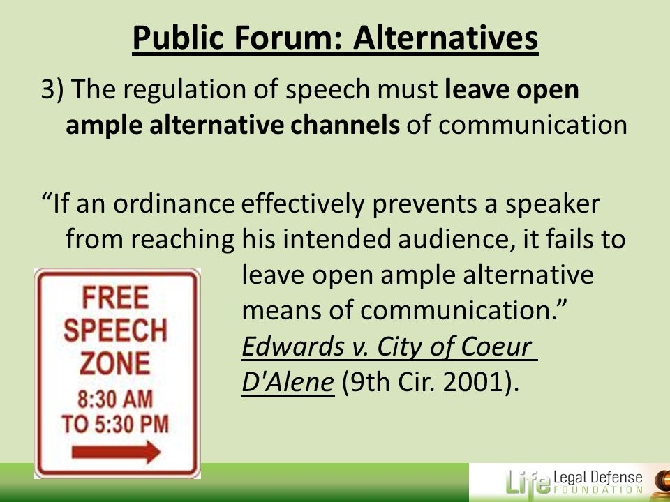 Public Forum: Alternatives 3) The regulation of speech must leave open ample alternative channels of communication If an ordinance effectively prevents a speaker from reaching his intended audience, it fails to leave open ample alternative means of communication. Edwards v.