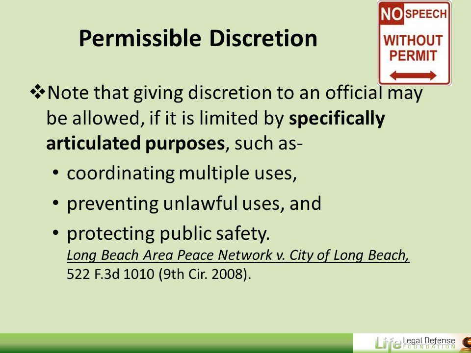 Permissible Discretion  Note that giving discretion to an official may be allowed, if it is limited by specifically articulated purposes, such as- coordinating multiple uses, preventing unlawful uses, and protecting public safety.