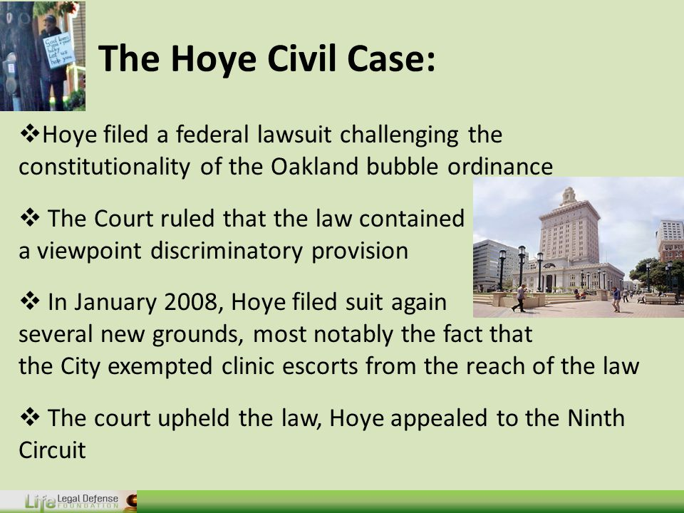 The Hoye Civil Case:  Hoye filed a federal lawsuit challenging the constitutionality of the Oakland bubble ordinance  The Court ruled that the law contained a viewpoint discriminatory provision  In January 2008, Hoye filed suit again raising several new grounds, most notably the fact that the City exempted clinic escorts from the reach of the law  The court upheld the law, Hoye appealed to the Ninth Circuit