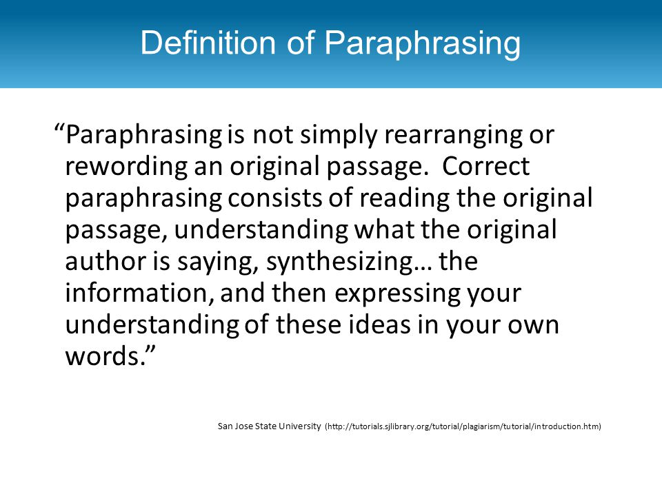 "Definition of Paraphrasing ""Paraphrasing is not simply rearranging or rewording an original passage. Correct paraphrasing consists of reading the orig"