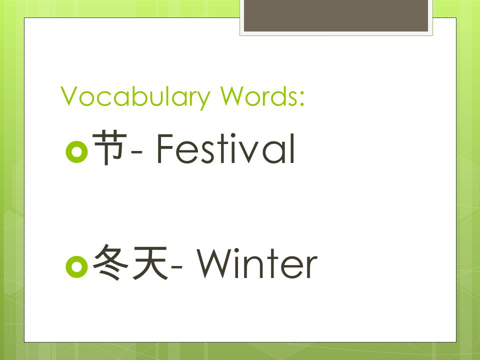 Vocabulary Words:  节 - Festival  冬天 - Winter
