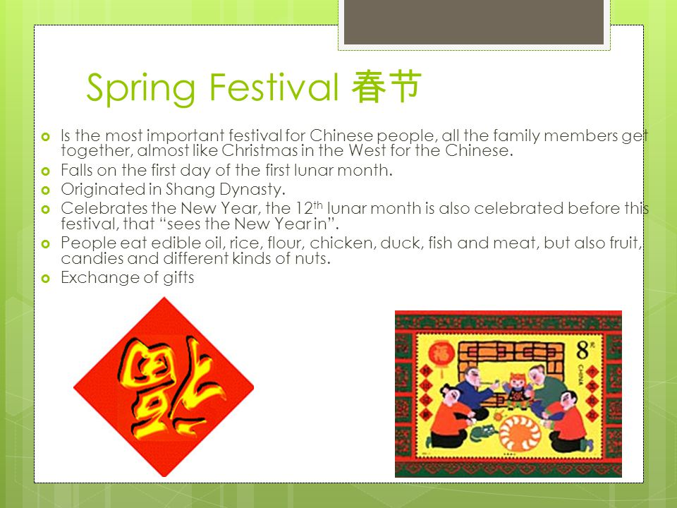 Spring Festival 春节  Is the most important festival for Chinese people, all the family members get together, almost like Christmas in the West for the Chinese.