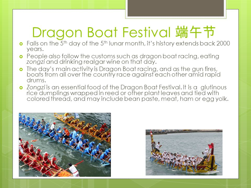 Dragon Boat Festival 端午节  Falls on the 5 th day of the 5 th lunar month, it's history extends back 2000 years.