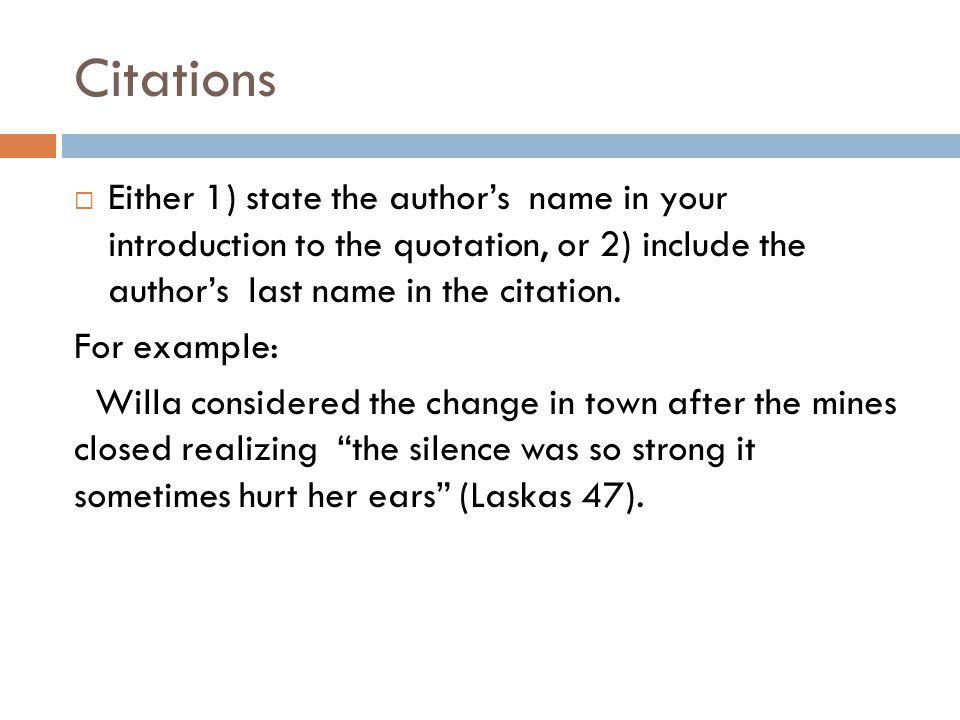 Citations  Either 1) state the author's name in your introduction to the quotation, or 2) include the author's last name in the citation. For example