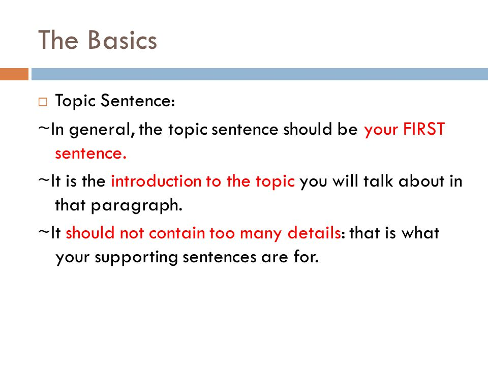 The Basics  Topic Sentence: ~In general, the topic sentence should be your FIRST sentence. ~It is the introduction to the topic you will talk about i