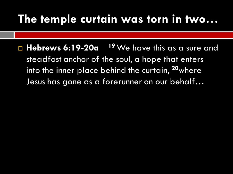 The temple curtain was torn in two…  Hebrews 6:19-20a 19 We have this as a sure and steadfast anchor of the soul, a hope that enters into the inner p