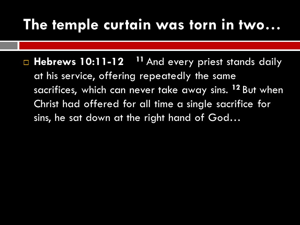 The temple curtain was torn in two…  Hebrews 10:11-12 11 And every priest stands daily at his service, offering repeatedly the same sacrifices, which