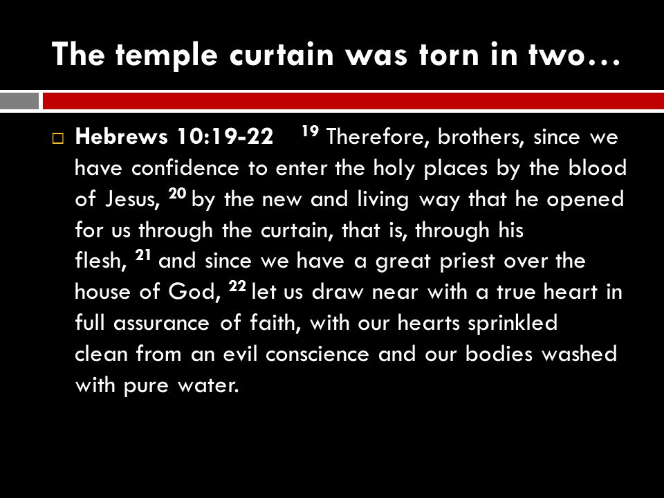 The temple curtain was torn in two…  Hebrews 10:19-22 19 Therefore, brothers, since we have confidence to enter the holy places by the blood of Jesus
