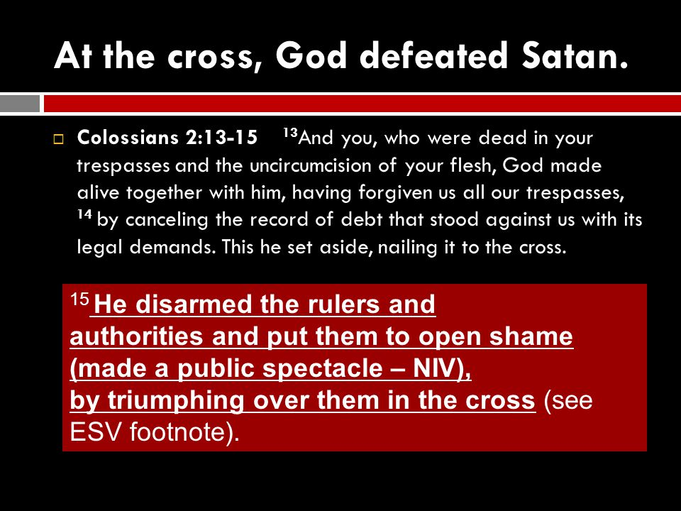 At the cross, God defeated Satan.  Colossians 2:13-15 13 And you, who were dead in your trespasses and the uncircumcision of your flesh, God made ali