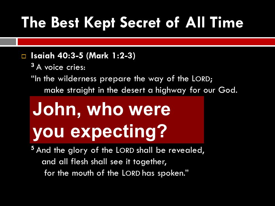 "The Best Kept Secret of All Time  Isaiah 40:3-5 (Mark 1:2-3) 3 A voice cries: ""In the wilderness prepare the way of the L ORD ; make straight in the"