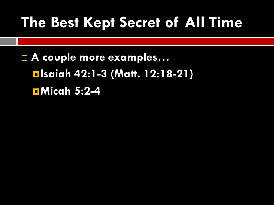 The Best Kept Secret of All Time  A couple more examples…  Isaiah 42:1-3 (Matt. 12:18-21)  Micah 5:2-4