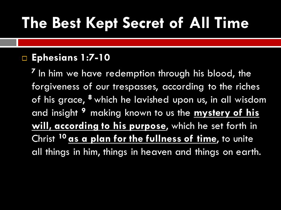 The Best Kept Secret of All Time  Ephesians 1:7-10 7 In him we have redemption through his blood, the forgiveness of our trespasses, according to the
