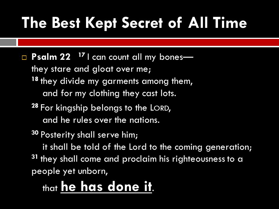 The Best Kept Secret of All Time  Psalm 22 17 I can count all my bones— they stare and gloat over me; 18 they divide my garments among them, and for