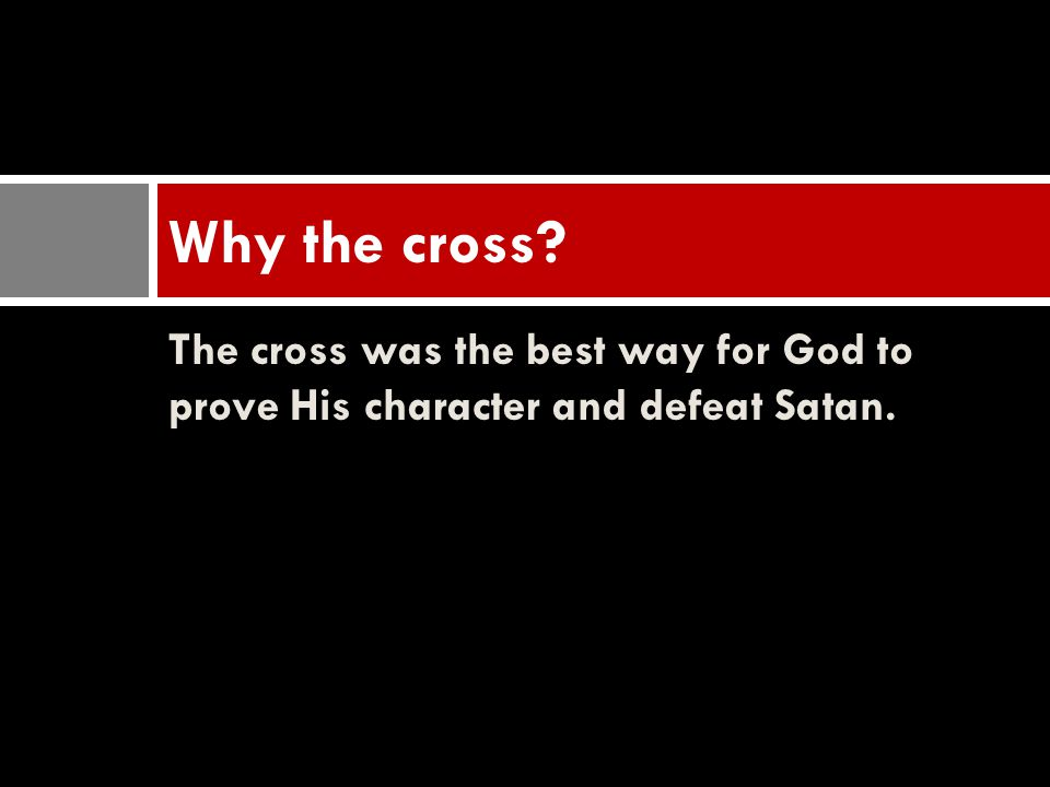 The cross was the best way for God to prove His character and defeat Satan. Why the cross?