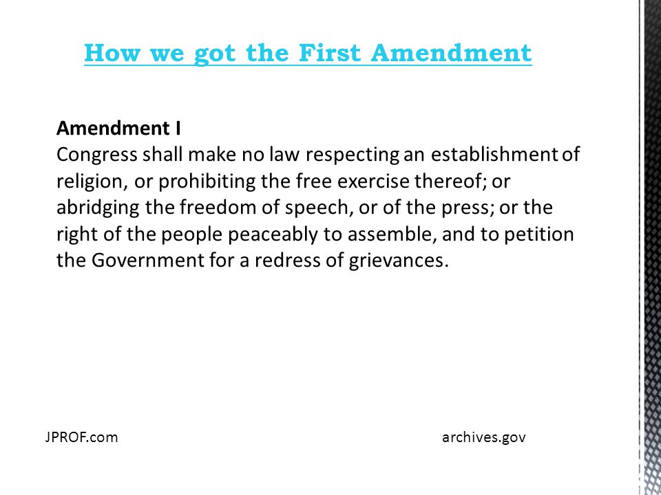 How we got the First Amendment Amendment I Congress shall make no law respecting an establishment of religion, or prohibiting the free exercise thereof; or abridging the freedom of speech, or of the press; or the right of the people peaceably to assemble, and to petition the Government for a redress of grievances.