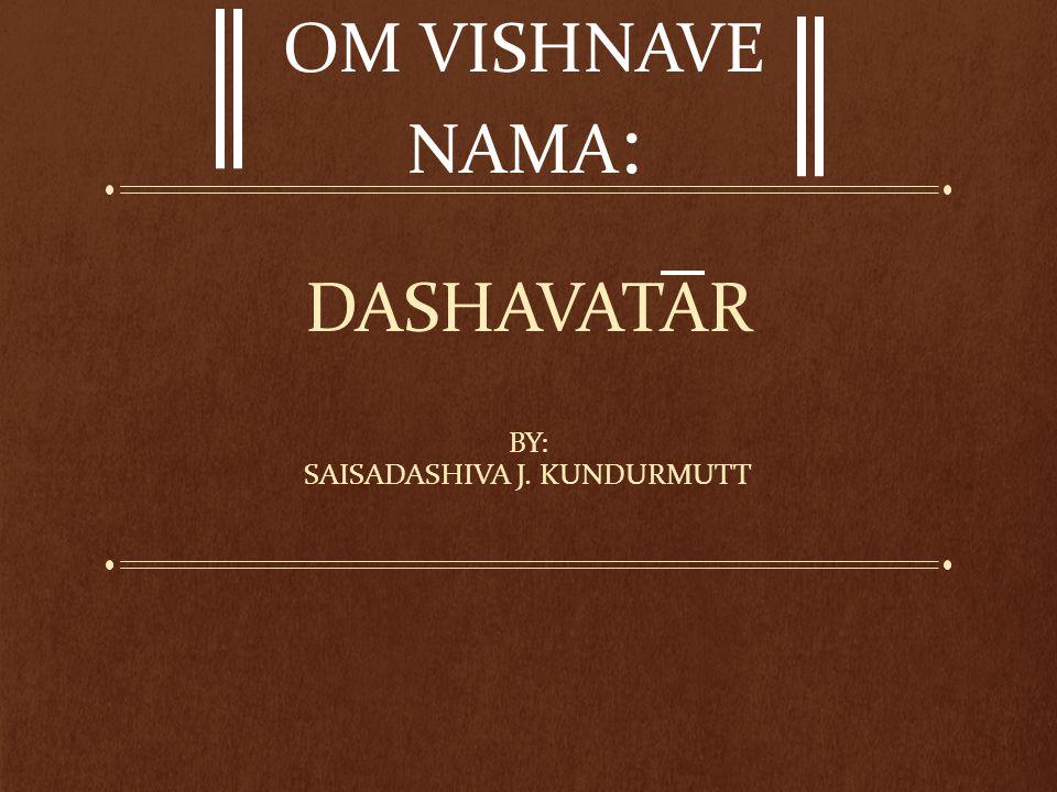 DASHAVATAR BY: SAISADASHIVA J. KUNDURMUTT OM VISHNAVE NAMA :