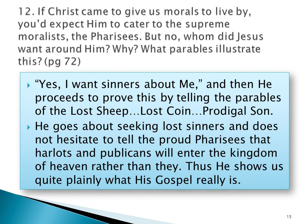  Yes, I want sinners about Me, and then He proceeds to prove this by telling the parables of the Lost Sheep…Lost Coin…Prodigal Son.