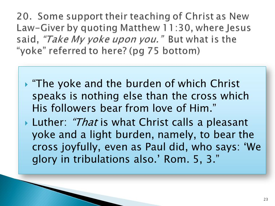 The yoke and the burden of which Christ speaks is nothing else than the cross which His followers bear from love of Him.  Luther: That is what Christ calls a pleasant yoke and a light burden, namely, to bear the cross joyfully, even as Paul did, who says: 'We glory in tribulations also.' Rom.