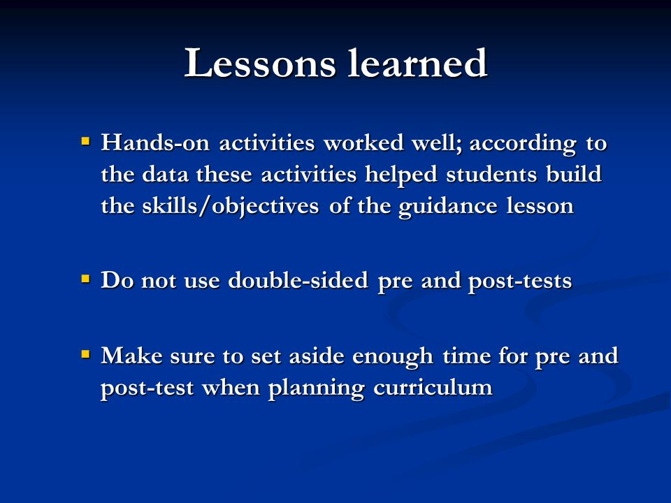 Lessons learned  Hands-on activities worked well; according to the data these activities helped students build the skills/objectives of the guidance lesson  Do not use double-sided pre and post-tests  Make sure to set aside enough time for pre and post-test when planning curriculum