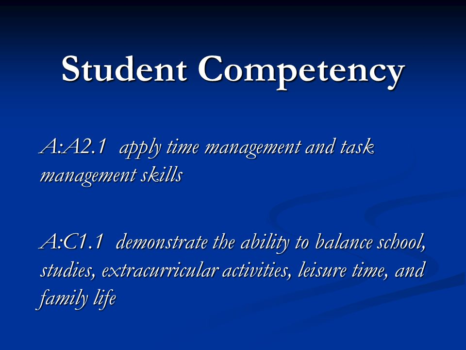 Student Competency A:A2.1 apply time management and task management skills A:C1.1 demonstrate the ability to balance school, studies, extracurricular activities, leisure time, and family life