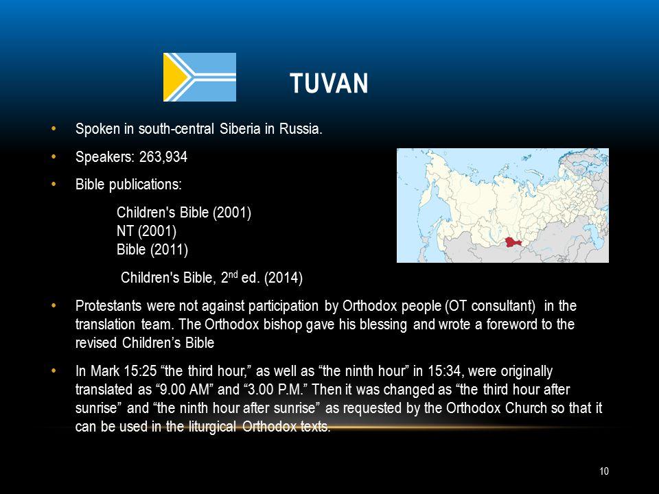 TUVAN Spoken in south-central Siberia in Russia. Speakers: 263,934 Bible publications: Children's Bible (2001) NT (2001) Bible (2011) Children's Bible