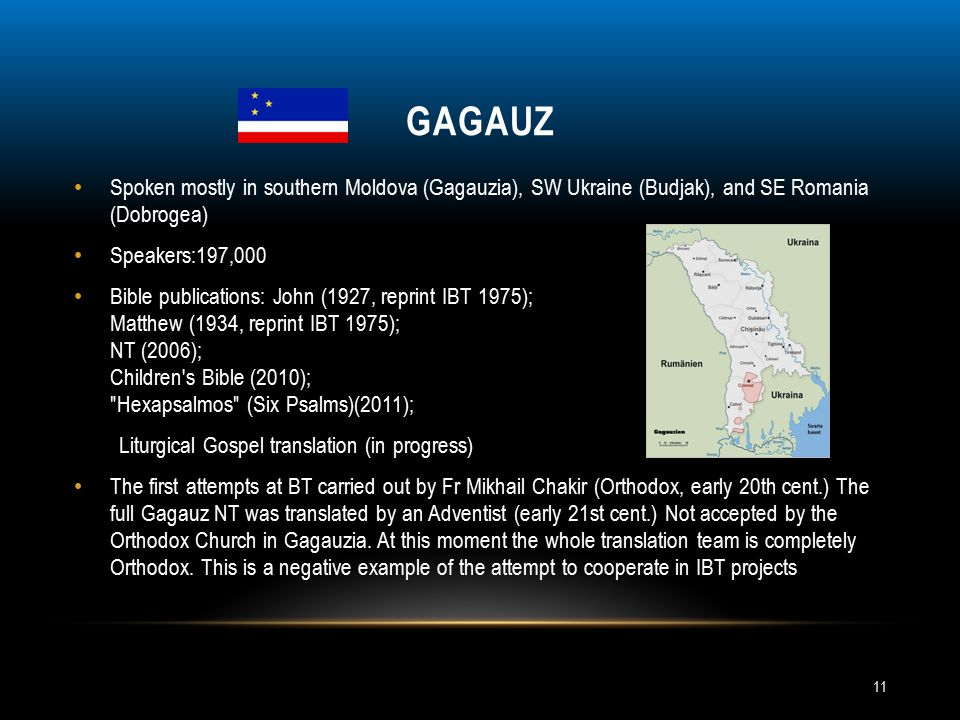 GAGAUZ Spoken mostly in southern Moldova (Gagauzia), SW Ukraine (Budjak), and SE Romania (Dobrogea) Speakers:197,000 Bible publications: John (1927, reprint IBT 1975); Matthew (1934, reprint IBT 1975); NT (2006); Children s Bible (2010); Hexapsalmos (Six Psalms)(2011); Liturgical Gospel translation (in progress) The first attempts at BT carried out by Fr Mikhail Chakir (Orthodox, early 20th cent.) The full Gagauz NT was translated by an Adventist (early 21st cent.) Not accepted by the Orthodox Church in Gagauzia.