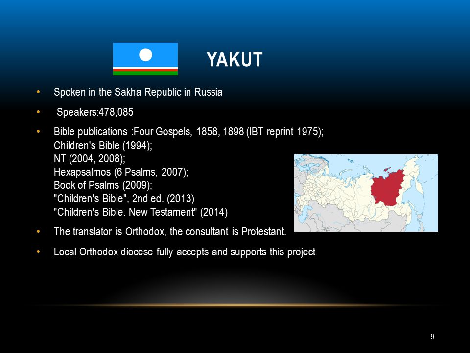 YAKUT Spoken in the Sakha Republic in Russia Speakers:478,085 Bible publications :Four Gospels, 1858, 1898 (IBT reprint 1975); Children s Bible (1994); NT (2004, 2008); Hexapsalmos (6 Psalms, 2007); Book of Psalms (2009); Children s Bible , 2nd ed.