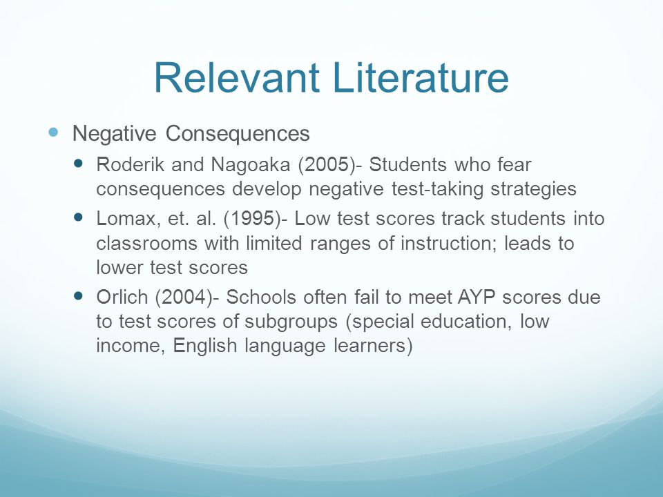 Relevant Literature Negative Consequences Roderik and Nagoaka (2005)- Students who fear consequences develop negative test-taking strategies Lomax, et.