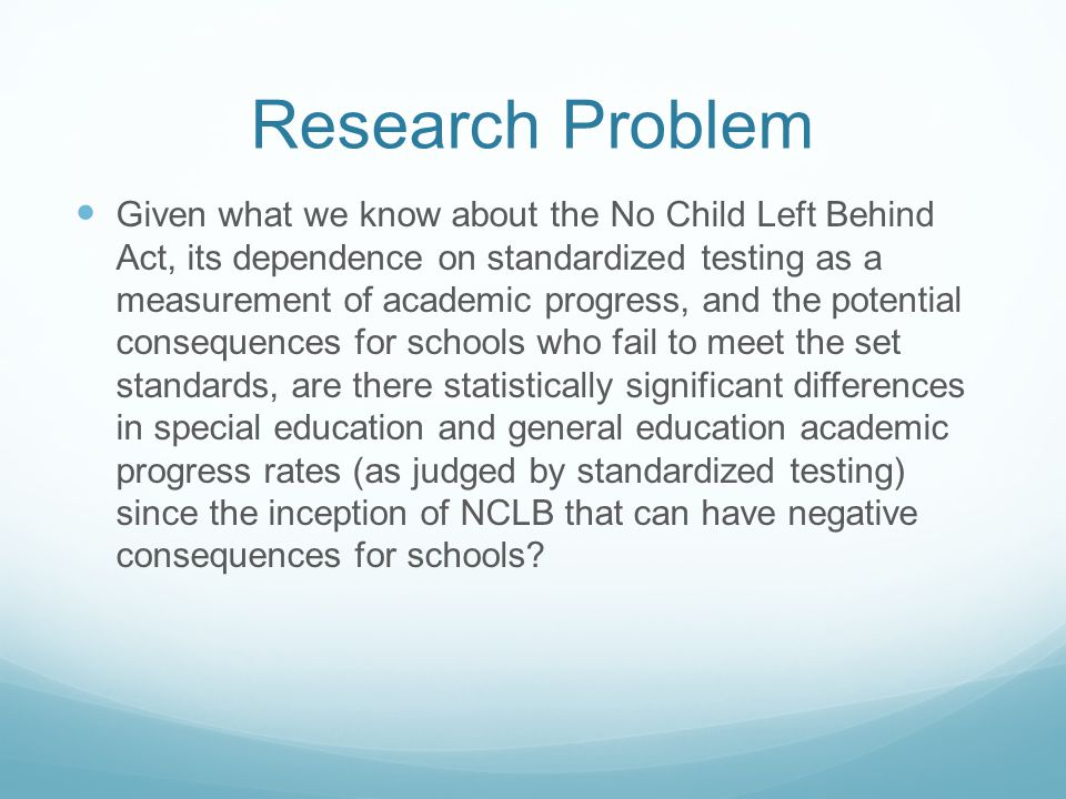 Research Problem Given what we know about the No Child Left Behind Act, its dependence on standardized testing as a measurement of academic progress, and the potential consequences for schools who fail to meet the set standards, are there statistically significant differences in special education and general education academic progress rates (as judged by standardized testing) since the inception of NCLB that can have negative consequences for schools?