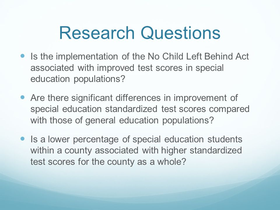 Research Questions Is the implementation of the No Child Left Behind Act associated with improved test scores in special education populations.