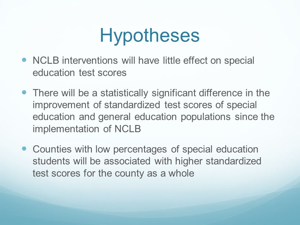 Hypotheses NCLB interventions will have little effect on special education test scores There will be a statistically significant difference in the improvement of standardized test scores of special education and general education populations since the implementation of NCLB Counties with low percentages of special education students will be associated with higher standardized test scores for the county as a whole