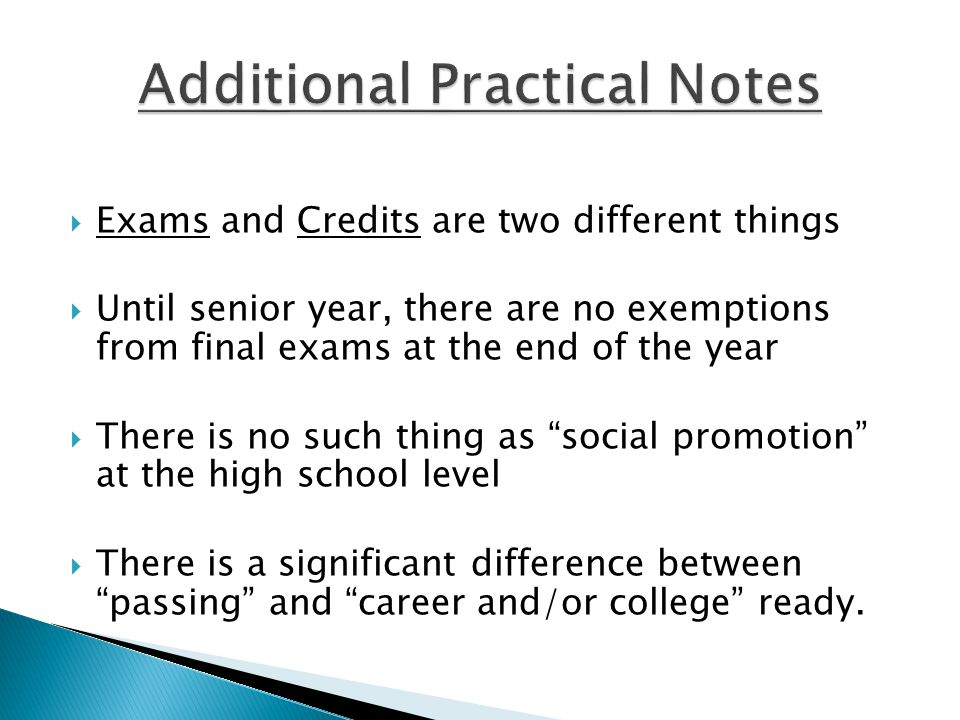  Exams and Credits are two different things  Until senior year, there are no exemptions from final exams at the end of the year  There is no such thing as social promotion at the high school level  There is a significant difference between passing and career and/or college ready.