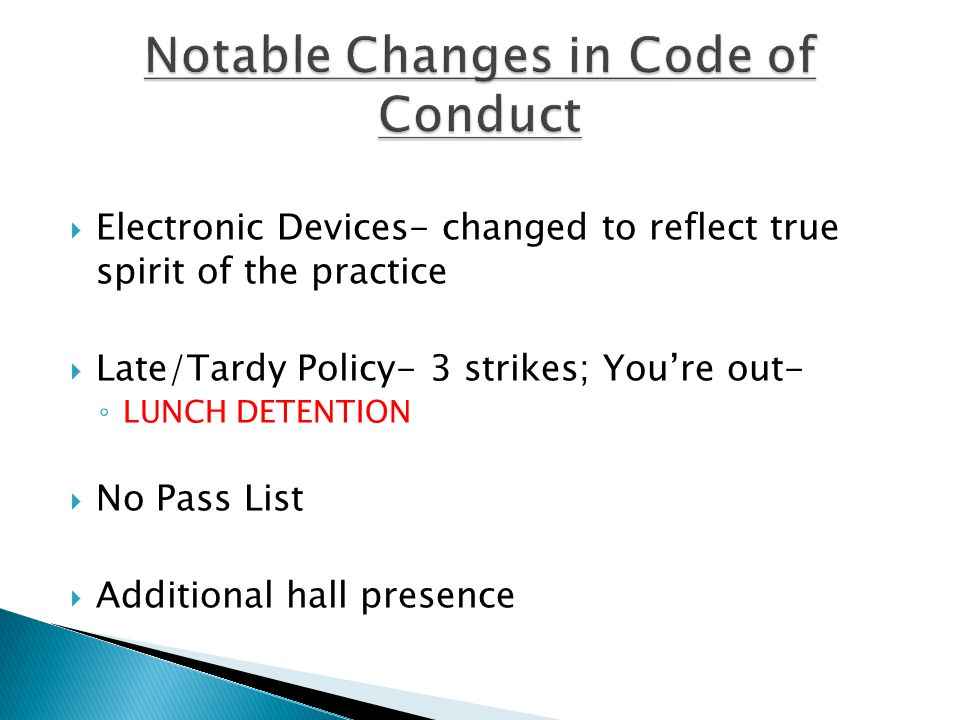  Electronic Devices- changed to reflect true spirit of the practice  Late/Tardy Policy- 3 strikes; You're out- ◦ LUNCH DETENTION  No Pass List  Additional hall presence