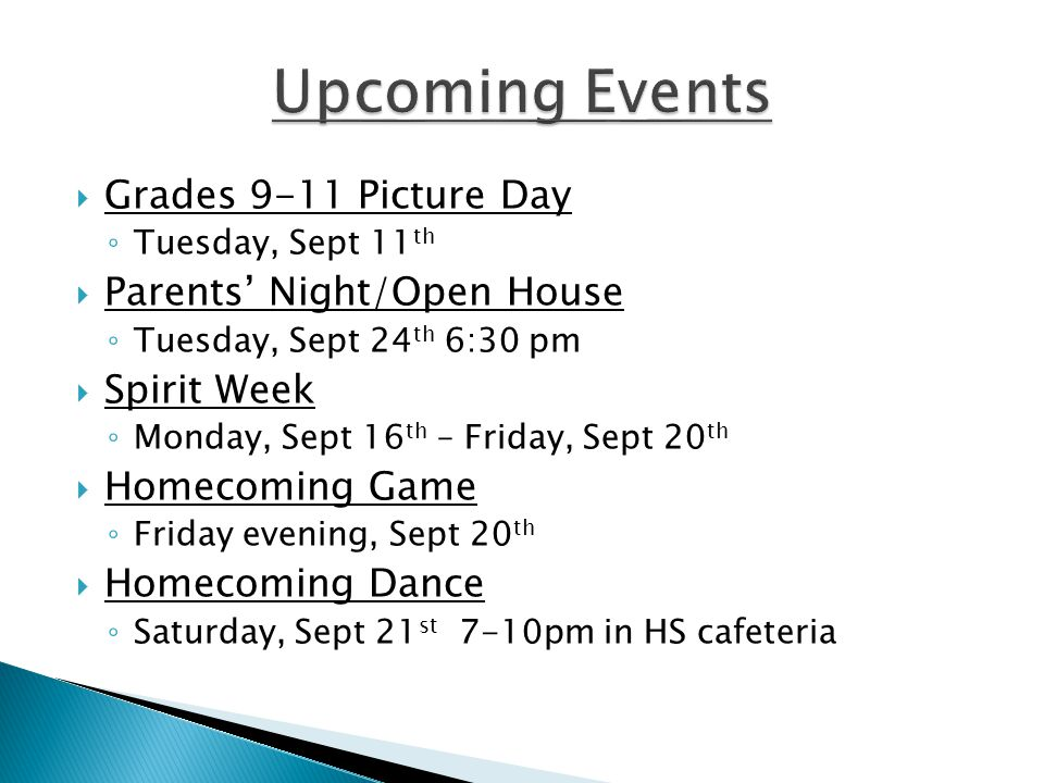  Grades 9-11 Picture Day ◦ Tuesday, Sept 11 th  Parents' Night/Open House ◦ Tuesday, Sept 24 th 6:30 pm  Spirit Week ◦ Monday, Sept 16 th – Friday, Sept 20 th  Homecoming Game ◦ Friday evening, Sept 20 th  Homecoming Dance ◦ Saturday, Sept 21 st 7-10pm in HS cafeteria